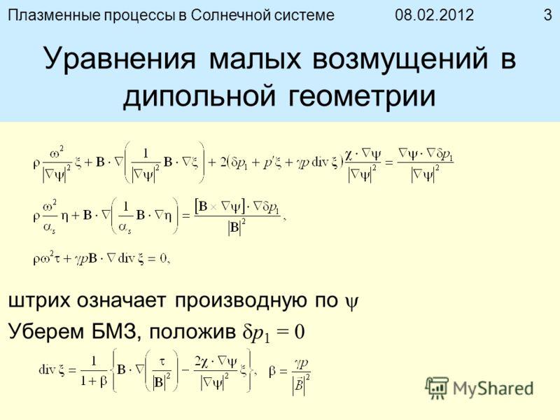 08.02.2012Плазменные процессы в Солнечной системе3 Уравнения малых возмущений в дипольной геометрии штрих означает производную по Уберем БМЗ, положив p 1 = 0