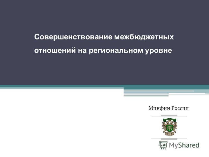 Минфин России Совершенствование межбюджетных отношений на региональном уровне заместитель Министра А.Г. Силуанов