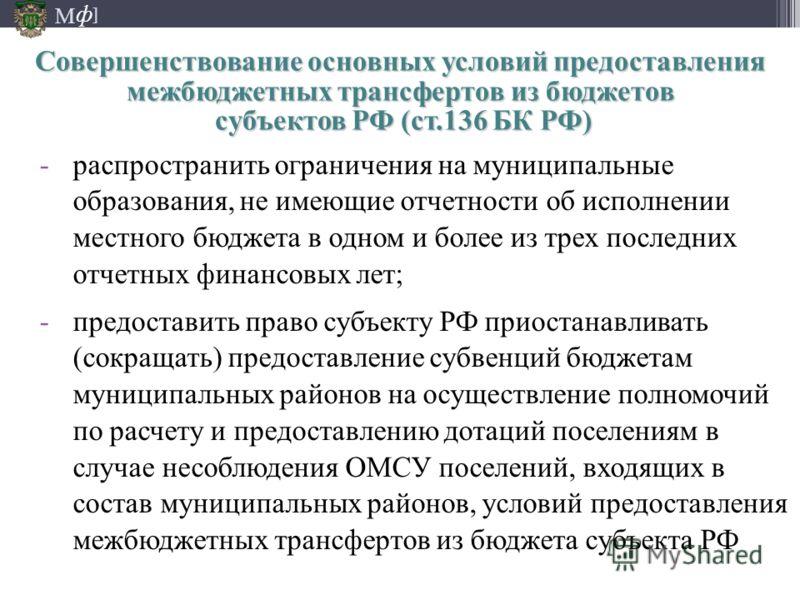 М ] ф -распространить ограничения на муниципальные образования, не имеющие отчетности об исполнении местного бюджета в одном и более из трех последних отчетных финансовых лет; -предоставить право субъекту РФ приостанавливать (сокращать) предоставлени