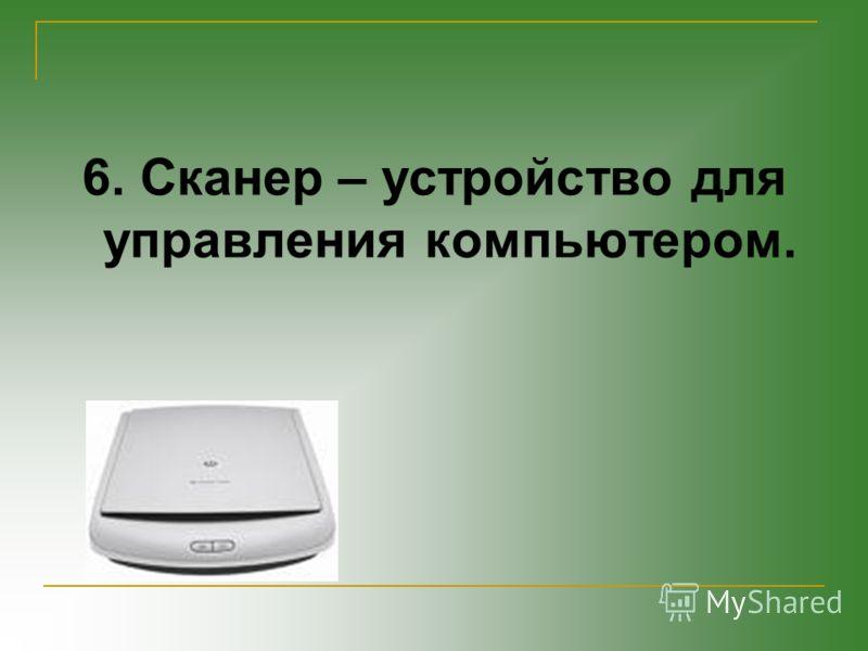 6. Сканер – устройство для управления компьютером.