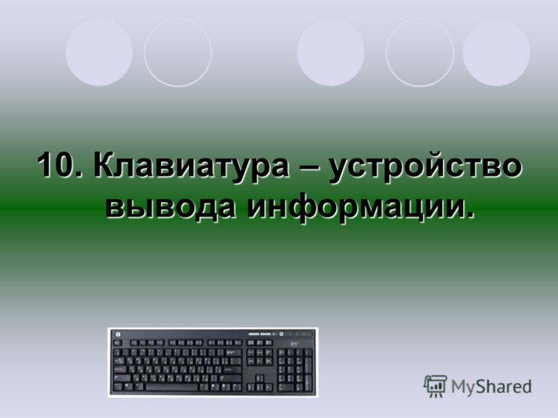 10. Клавиатура – устройство вывода информации.