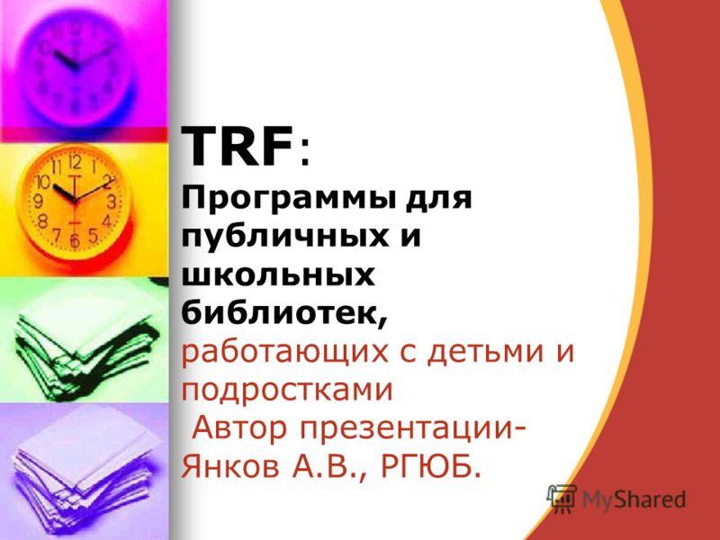 TRF : Программы для публичных и школьных библиотек, работающих с детьми и подростками Автор презентации- Янков А.В., РГЮБ.