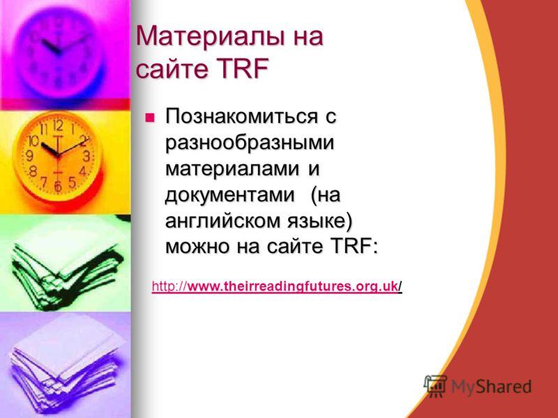 Материалы на сайте TRF Познакомиться с разнообразными материалами и документами (на английском языке) можно на сайте TRF: Познакомиться с разнообразными материалами и документами (на английском языке) можно на сайте TRF: http://www.theirreadingfuture