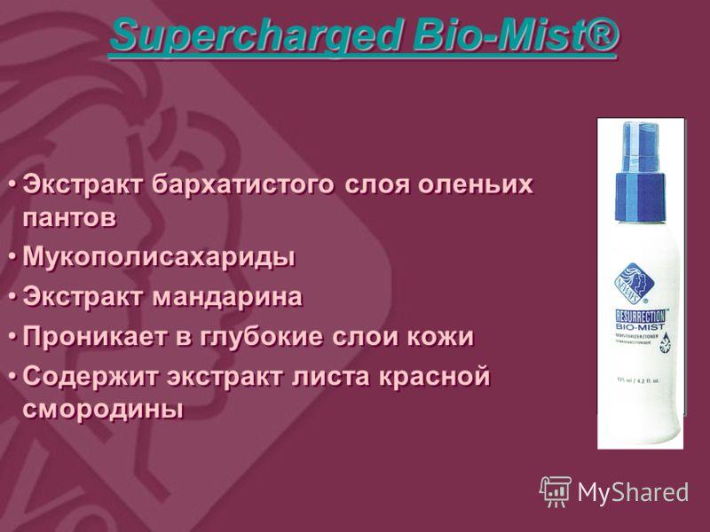 Supercharged Bio-Mist® Supercharged Bio-Mist® Supercharged Bio-Mist® Supercharged Bio-Mist® Supercharged Bio-Mist® Supercharged Bio-Mist® Экстракт бархатистого слоя оленьих пантов Мукополисахариды Экстракт мандарина Проникает в глубокие слои кожи Сод