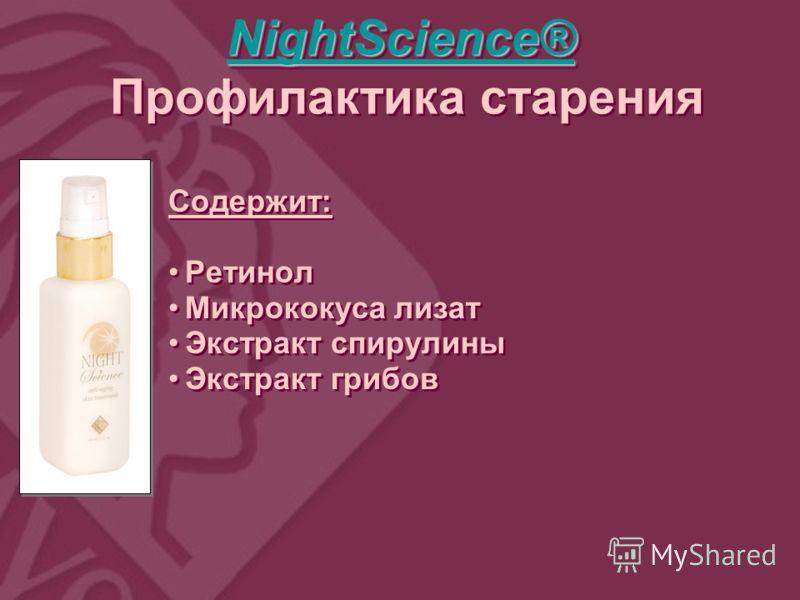 NightScience® NightScience® NightScience® NightScience® Профилактика старения NightScience® NightScience® NightScience® NightScience® Профилактика старения Содержит: Ретинол Микрококуса лизат Экстракт спирулины Экстракт грибов Содержит: Ретинол Микро