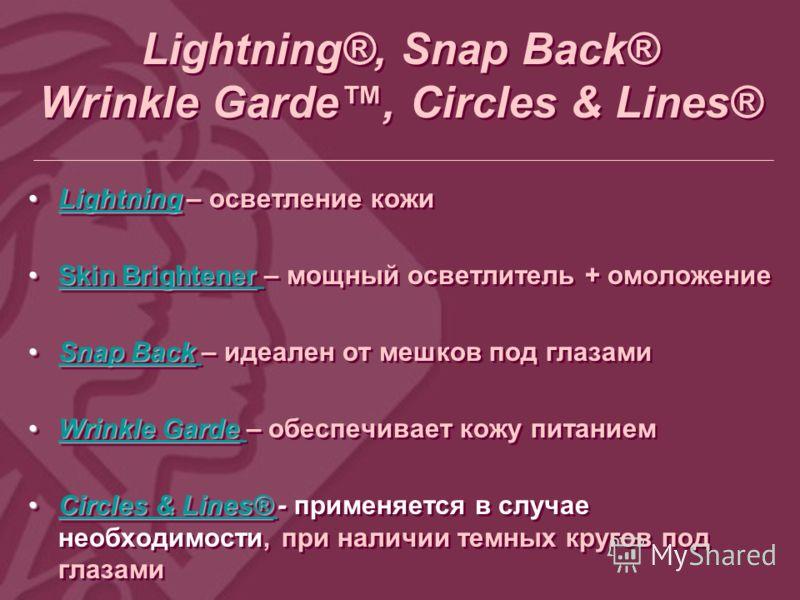 Lightning®, Snap Back® Wrinkle Garde, Circles & Lines® LightningLightning – осветление кожиLightning Skin BrightenerSkin Brightener – мощный осветлитель + омоложениеSkin BrightenerSkin Brightener Snap BackSnap Back – идеален от мешков под глазамиSnap