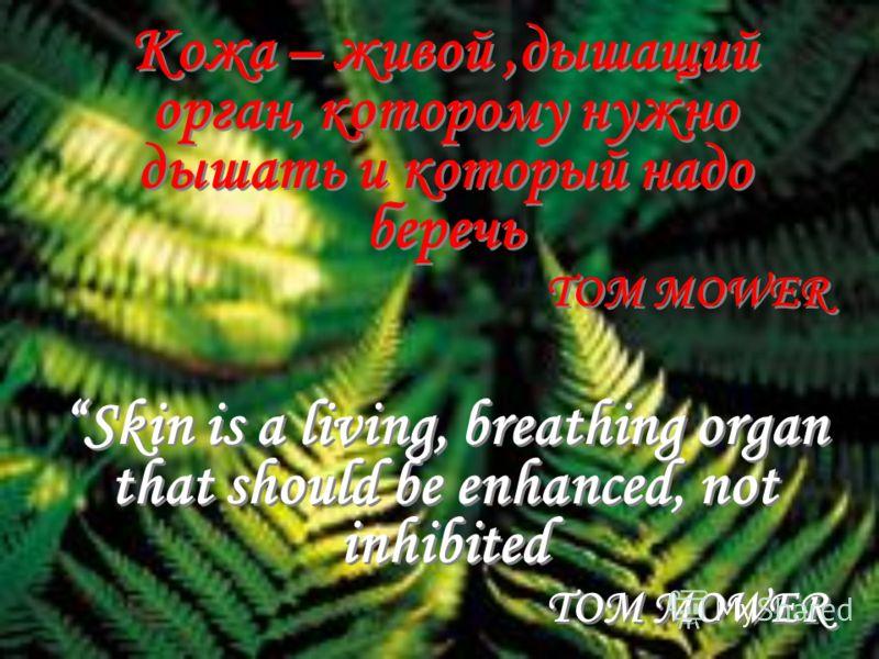 Кожа – живой,дышащий орган, которому нужно дышать и который надо беречь TOM MOWER Skin is a living, breathing organ that should be enhanced, not inhibited TOM MOWER Кожа – живой,дышащий орган, которому нужно дышать и который надо беречь TOM MOWER Ski