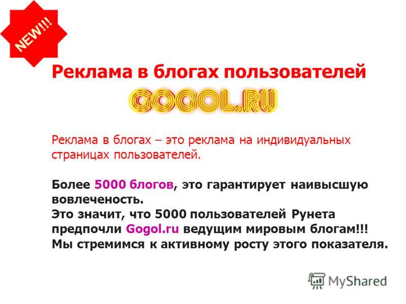 Реклама в блогах пользователей NEW!!! Реклама в блогах – это реклама на индивидуальных страницах пользователей. Более 5000 блогов, это гарантирует наивысшую вовлеченость. Это значит, что 5000 пользователей Рунета предпочли Gogol.ru ведущим мировым бл