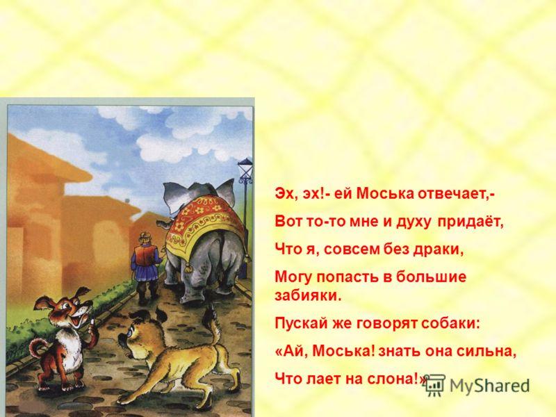 Эх, эх!- ей Моська отвечает,- Вот то-то мне и духу придаёт, Что я, совсем без драки, Могу попасть в большие забияки. Пускай же говорят собаки: «Ай, Моська! знать она сильна, Что лает на слона!»