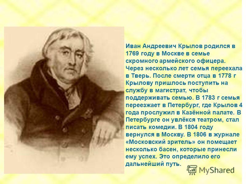 Иван Андреевич Крылов родился в 1769 году в Москве в семье скромного армейского офицера. Через несколько лет семья переехала в Тверь. После смерти отца в 1778 г Крылову пришлось поступить на службу в магистрат, чтобы поддерживать семью. В 1783 г семь