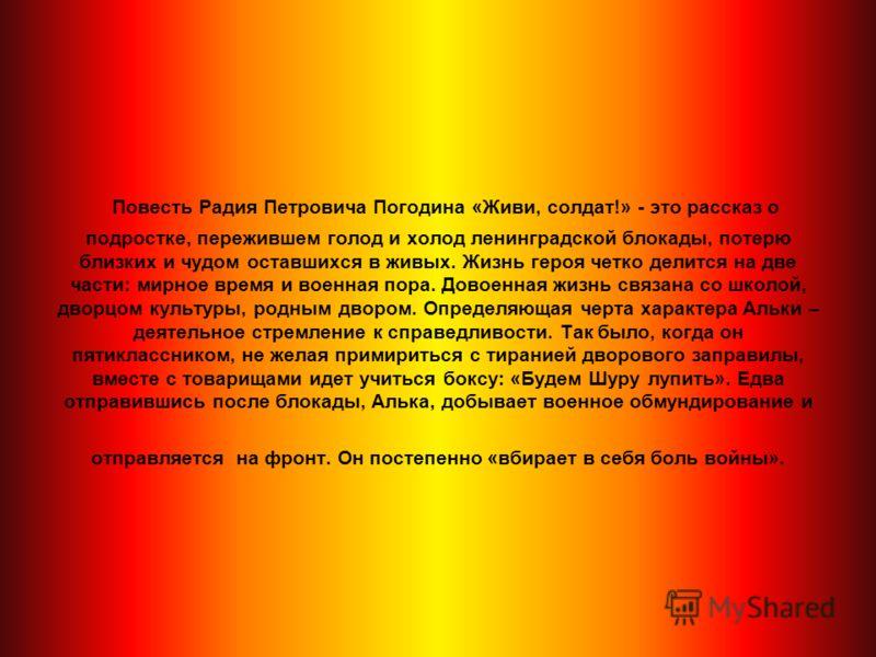 Повесть Радия Петровича Погодина «Живи, солдат!» - это рассказ о подростке, пережившем голод и холод ленинградской блокады, потерю близких и чудом оставшихся в живых. Жизнь героя четко делится на две части: мирное время и военная пора. Довоенная жизн