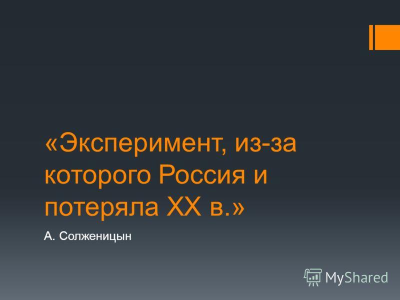 «Эксперимент, из-за которого Россия и потеряла XX в.» А. Солженицын