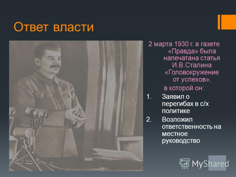 Ответ власти 2 марта 1930 г. в газете «Правда» была напечатана статья И.В.Сталина «Головокружение от успехов», в которой он: 1.Заявил о перегибах в с/х политике 2.Возложил ответственность на местное руководство