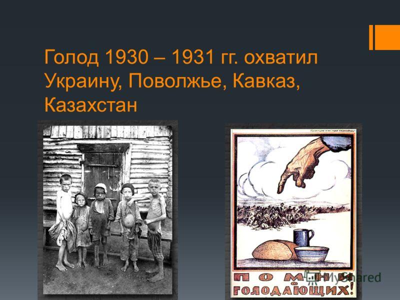 Голод 1930 – 1931 гг. охватил Украину, Поволжье, Кавказ, Казахстан