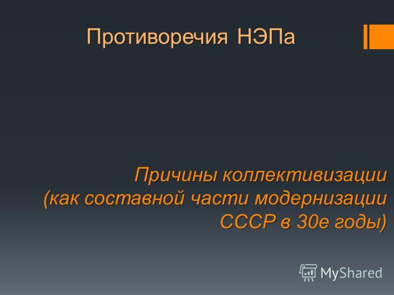 Противоречия НЭПа Причины коллективизации (как составной части модернизации СССР в 30е годы)