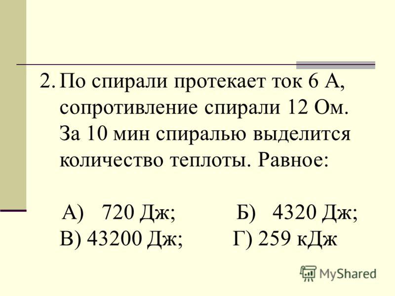 2.По спирали протекает ток 6 А, сопротивление спирали 12 Ом. За 10 мин спиралью выделится количество теплоты. Равное: А) 720 Дж; Б) 4320 Дж; В) 43200 Дж; Г) 259 кДж