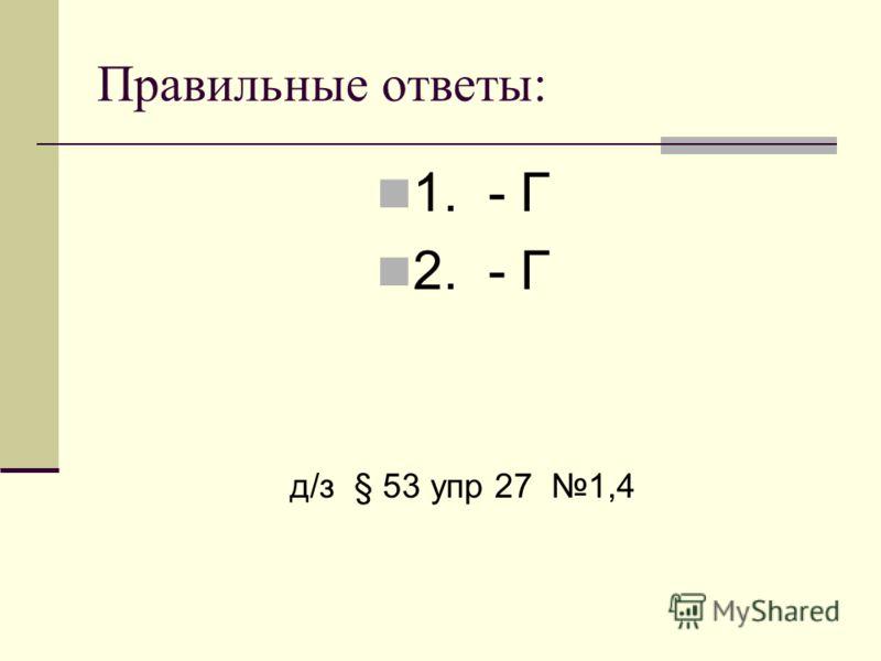 Правильные ответы: 1. - Г 2. - Г д/з § 53 упр 27 1,4