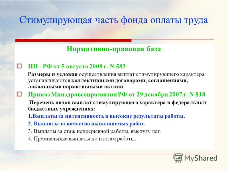 Нормативно-правовая база ПП –РФ от 5 августа 2008 г. N 583 Размеры и условия осуществления выплат стимулирующего характера устанавливаются коллективными договорами, соглашениями, локальными нормативными актами Приказ Минздравсоцразвития РФ от 29 дека