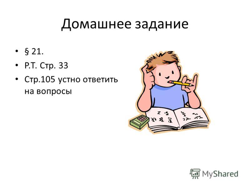 Домашнее задание § 21. Р.Т. Стр. 33 Стр.105 устно ответить на вопросы