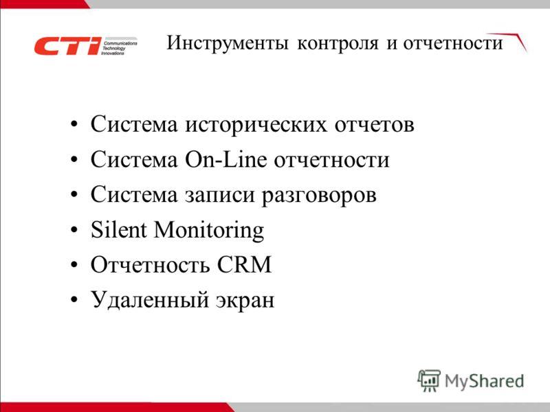 Инструменты контроля и отчетности Система исторических отчетов Система On-Line отчетности Система записи разговоров Silent Monitoring Отчетность CRM Удаленный экран