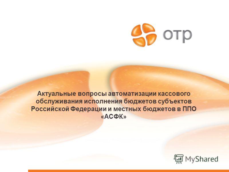 Актуальные вопросы автоматизации кассового обслуживания исполнения бюджетов субъектов Российской Федерации и местных бюджетов в ППО «АСФК»