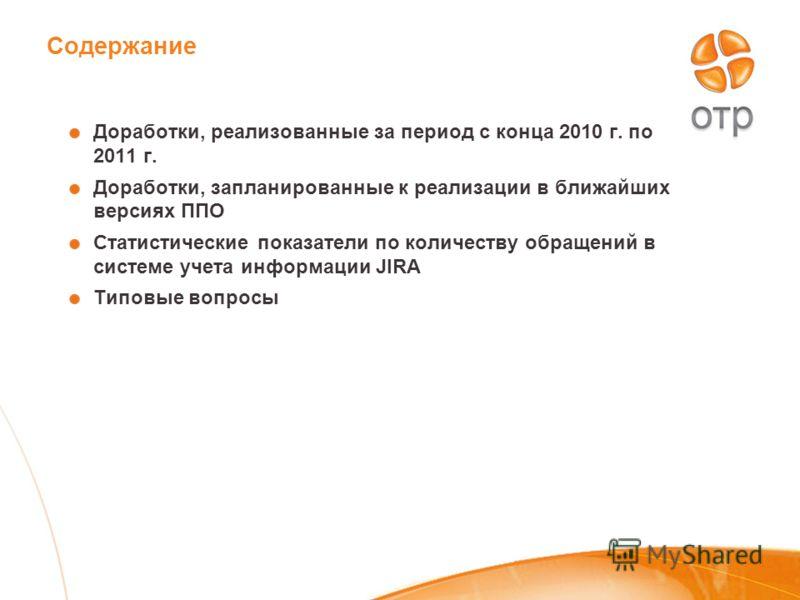 Содержание Доработки, реализованные за период с конца 2010 г. по 2011 г. Доработки, запланированные к реализации в ближайших версиях ППО Статистические показатели по количеству обращений в системе учета информации JIRA Типовые вопросы