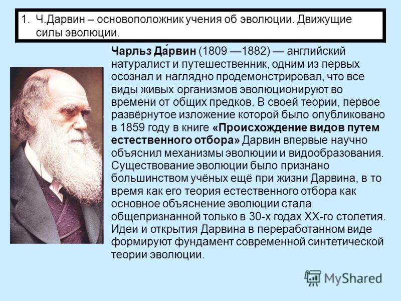 1.Ч.Дарвин – основоположник учения об эволюции. Движущие силы эволюции. Чарльз Да́рвин (1809 1882) английский натуралист и путешественник, одним из первых осознал и наглядно продемонстрировал, что все виды живых организмов эволюционируют во времени о