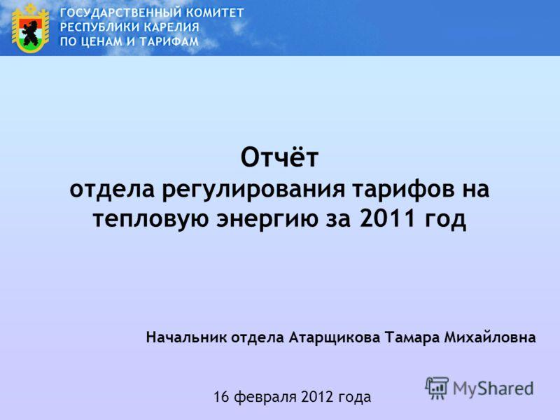 Отчёт отдела регулирования тарифов на тепловую энергию за 2011 год 16 февраля 2012 года Начальник отдела Атарщикова Тамара Михайловна