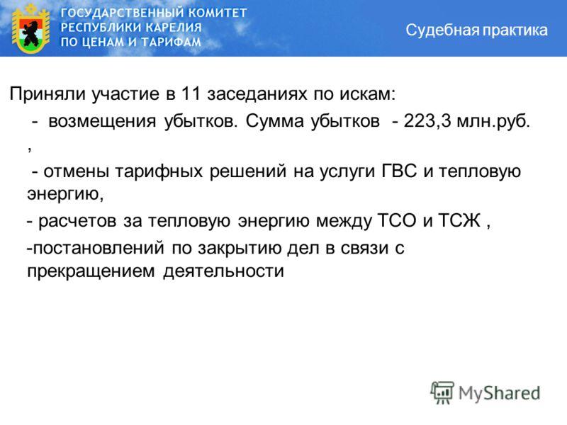 Судебная практика Приняли участие в 11 заседаниях по искам: - возмещения убытков. Сумма убытков - 223,3 млн.руб., - отмены тарифных решений на услуги ГВС и тепловую энергию, - расчетов за тепловую энергию между ТСО и ТСЖ, -постановлений по закрытию д