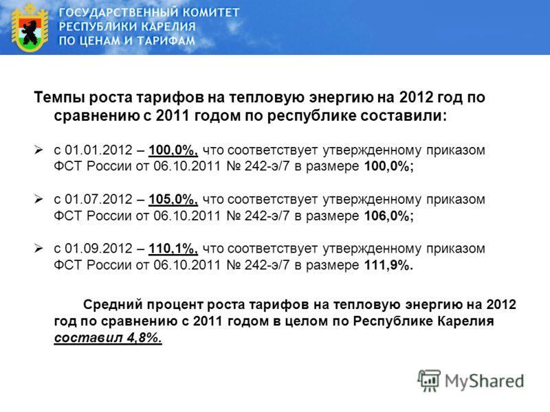 Темпы роста тарифов на тепловую энергию на 2012 год по сравнению с 2011 годом по республике составили: c 01.01.2012 – 100,0%, что соответствует утвержденному приказом ФСТ России от 06.10.2011 242-э/7 в размере 100,0%; c 01.07.2012 – 105,0%, что соотв