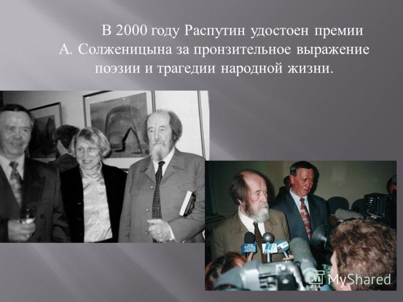 В 2000 году Распутин удостоен премии А. Солженицына за пронзительное выражение поэзии и трагедии народной жизни.