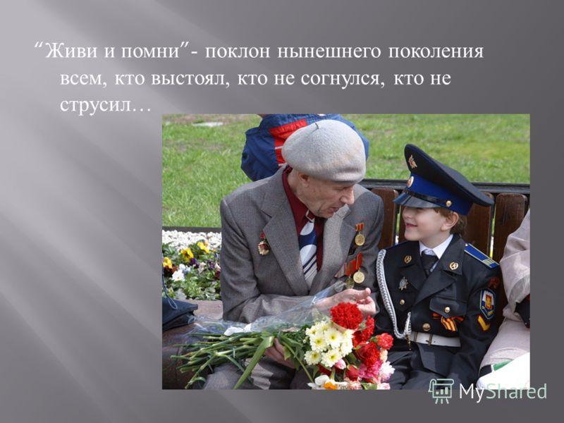 Живи и помни- поклон нынешнего поколения всем, кто выстоял, кто не согнулся, кто не струсил …