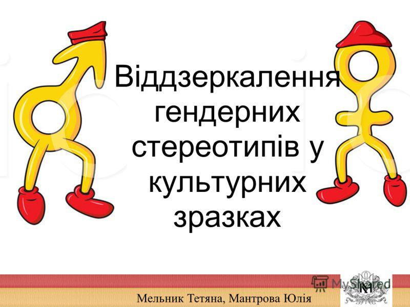 Мельник Тетяна, Мантрова Юлія Віддзеркалення гендерних стереотипів у культурних зразках