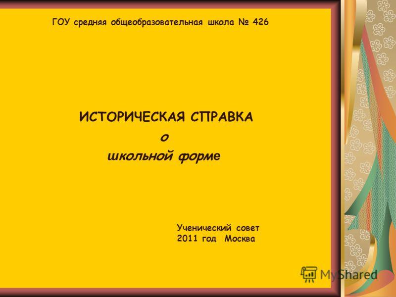 ИСТОРИЧЕСКАЯ СПРАВКА о ш кольной форм е ГОУ средняя общеобразовательная школа 426 Ученический совет 2011 год Москва