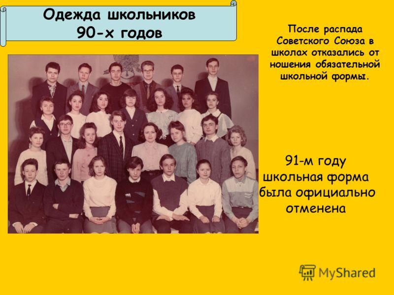 Одежда школьников 90-х годов После распада Советского Союза в школах отказались от ношения обязательной школьной формы. 91-м году школьная форма была официально отменена