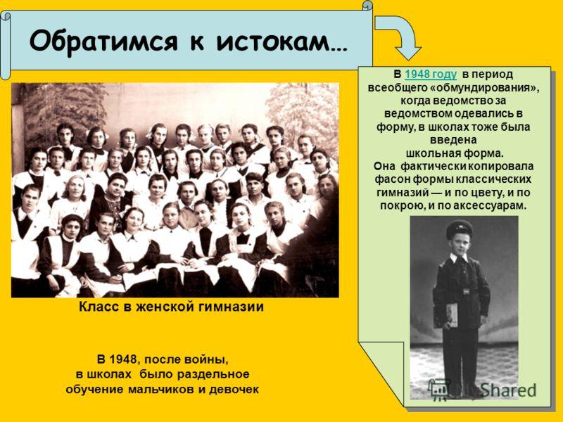 Обратимся к истокам…. В 1948, после войны, в школах было раздельное обучение мальчиков и девочек В 1948 году в период всеобщего «обмундирования», когда ведомство за ведомством одевались в форму, в школах тоже была введена1948 году школьная форма. Она