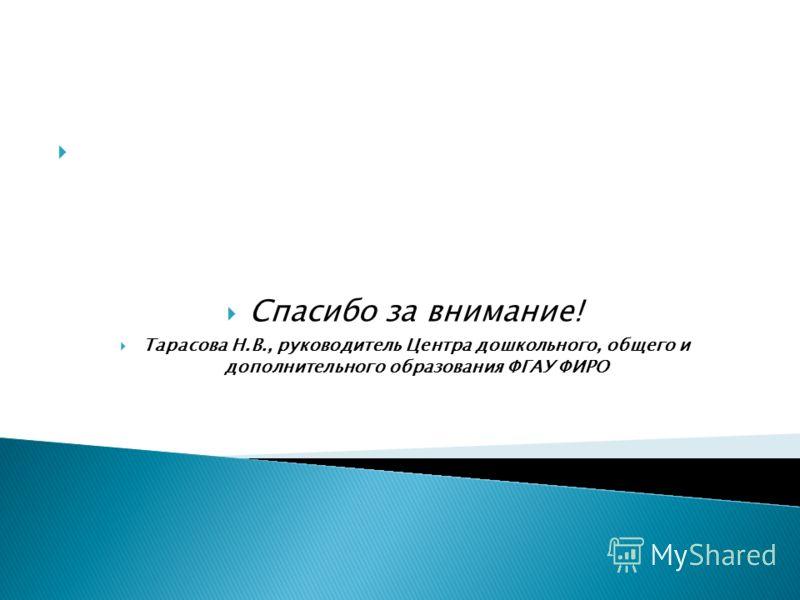 Спасибо за внимание! Тарасова Н.В., руководитель Центра дошкольного, общего и дополнительного образования ФГАУ ФИРО