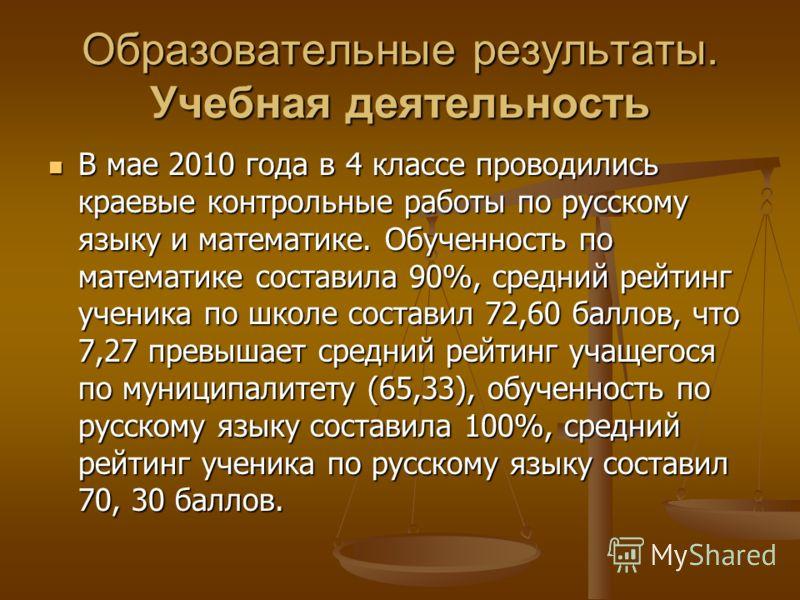 Образовательные результаты. Учебная деятельность В мае 2010 года в 4 классе проводились краевые контрольные работы по русскому языку и математике. Обученность по математике составила 90%, средний рейтинг ученика по школе составил 72,60 баллов, что 7,