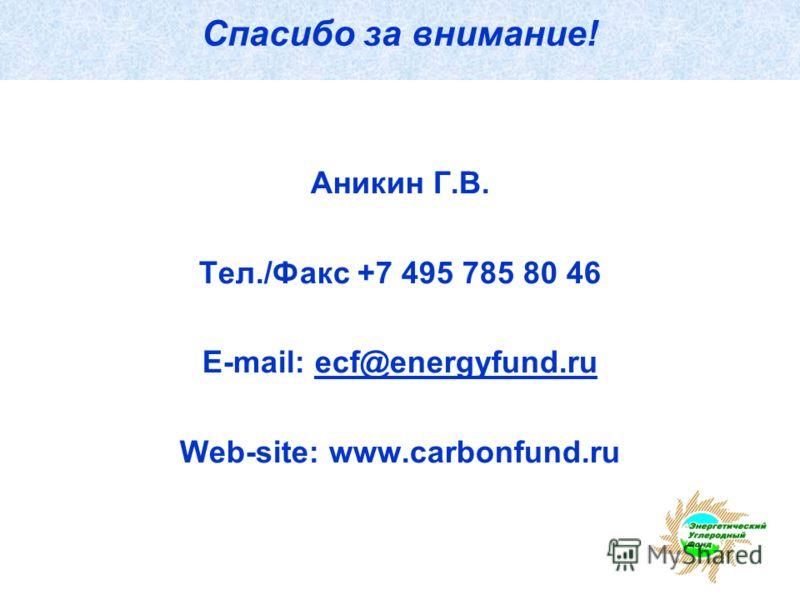 Спасибо за внимание! Аникин Г.В. Тел./Факс +7 495 785 80 46 E-mail: ecf@energyfund.ruecf@energyfund.ru Web-site: www.carbonfund.ru