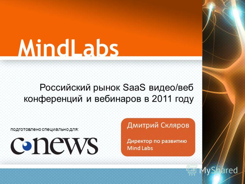 Российский рынок SaaS видео/веб конференций и вебинаров в 2011 году Дмитрий Скляров Директор по развитию Mind Labs подготовлено специально для: