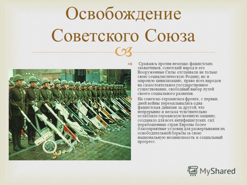 Освобождение Советского Союза Сражаясь против немецко - фашистских захватчиков, советский народ и его Вооруженные Силы отстаивали не только свою социалистическую Родину, но и мировую цивилизацию, право всех народов на самостоятельное государственное