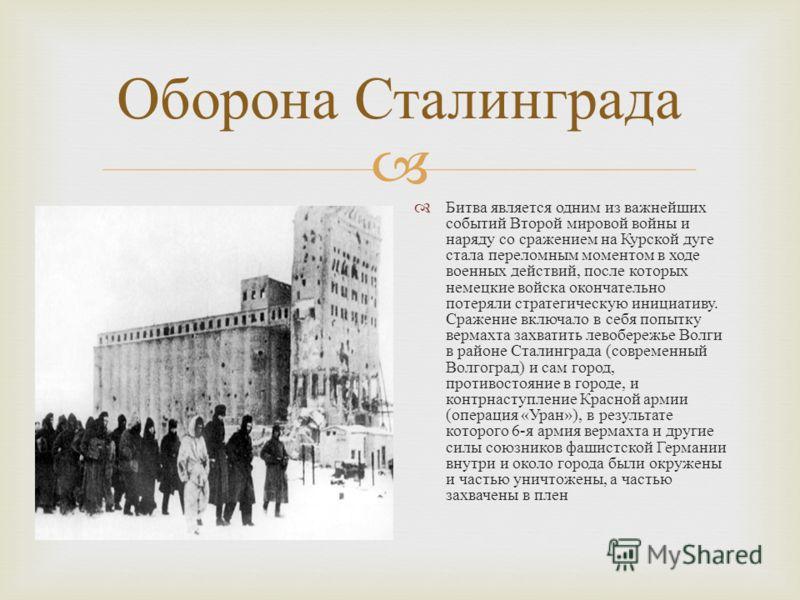 Оборона Сталинграда Битва является одним из важнейших событий Второй мировой войны и наряду со сражением на Курской дуге стала переломным моментом в ходе военных действий, после которых немецкие войска окончательно потеряли стратегическую инициативу.