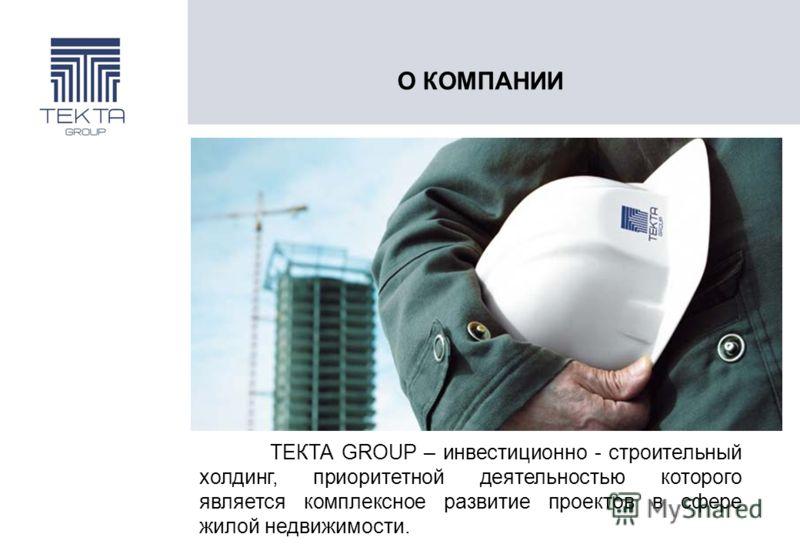 О КОМПАНИИ ТЕКТА GROUP – инвестиционно - строительный холдинг, приоритетной деятельностью которого является комплексное развитие проектов в сфере жилой недвижимости.