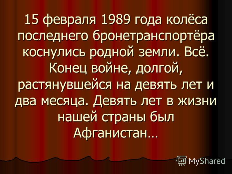15 февраля 1989 года колёса последнего бронетранспортёра коснулись родной земли. Всё. Конец войне, долгой, растянувшейся на девять лет и два месяца. Девять лет в жизни нашей страны был Афганистан…