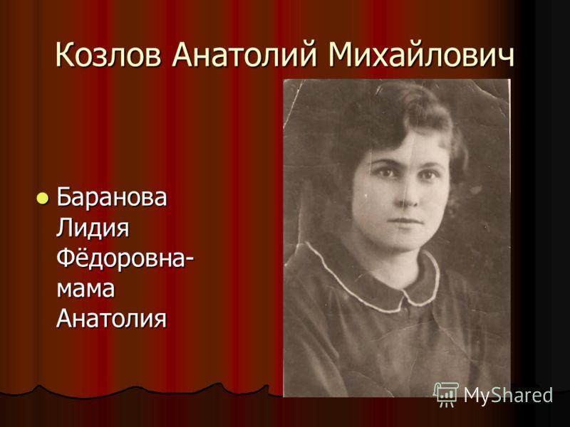 Козлов Анатолий Михайлович Баранова Лидия Фёдоровна- мама Анатолия Баранова Лидия Фёдоровна- мама Анатолия
