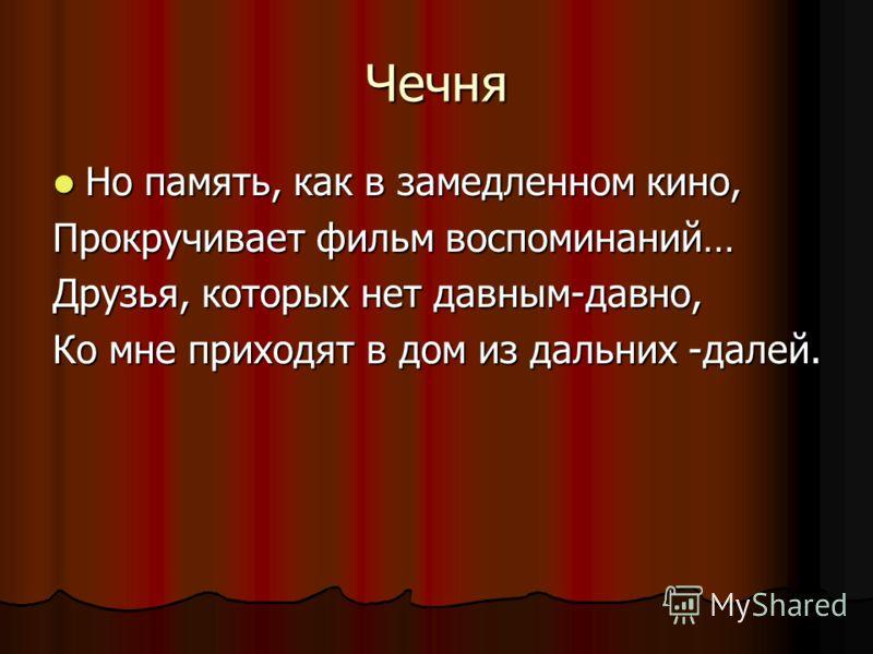 Чечня Но память, как в замедленном кино, Но память, как в замедленном кино, Прокручивает фильм воспоминаний… Друзья, которых нет давным-давно, Ко мне приходят в дом из дальних -далей.