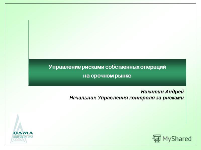 Никитин Андрей Начальник Управления контроля за рисками Управление рисками собственных операций на срочном рынке