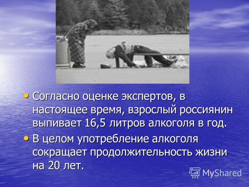 Согласно оценке экспертов, в настоящее время, взрослый россиянин выпивает 16,5 литров алкоголя в год. Согласно оценке экспертов, в настоящее время, взрослый россиянин выпивает 16,5 литров алкоголя в год. В целом употребление алкоголя сокращает продол