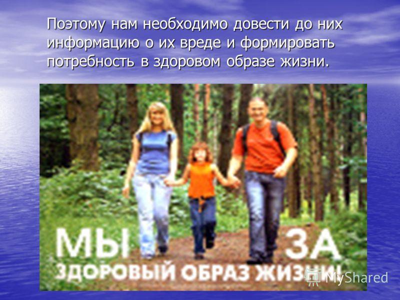 Поэтому нам необходимо довести до них информацию о их вреде и формировать потребность в здоровом образе жизни.