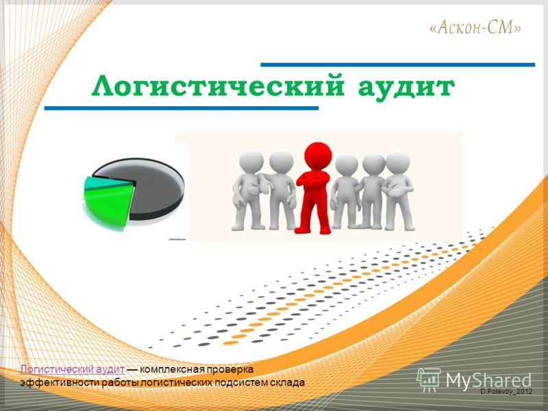 Логистический аудит D.Polevoy_2012 ЛогистическийЛогистический аудит комплексная проверка эффективности работы логистических подсистем складааудит